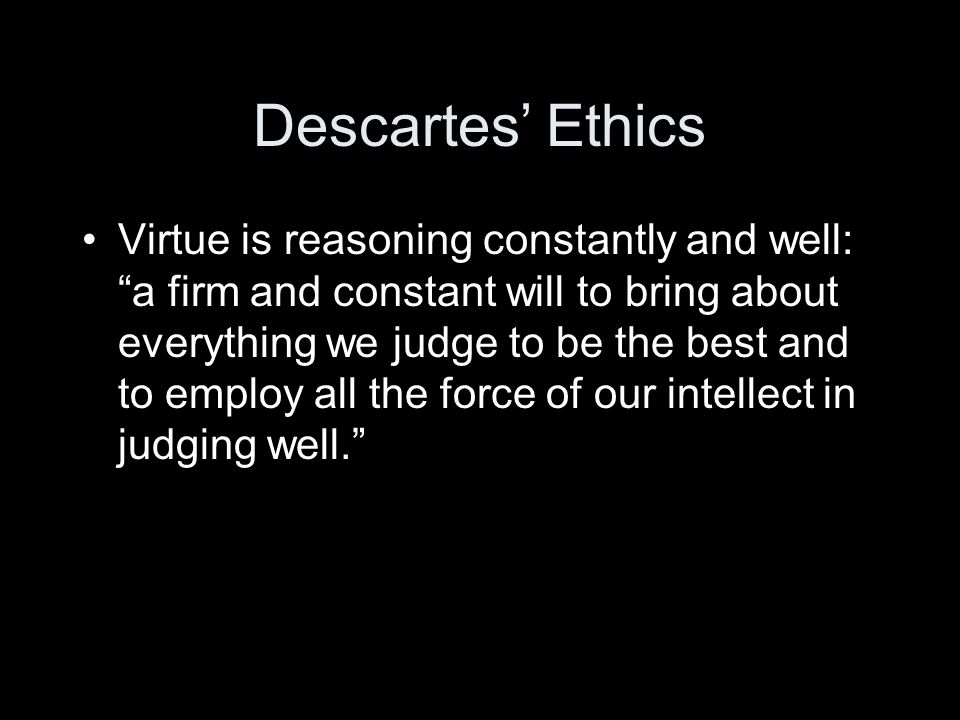 Descartes' Ethics Virtue is reasoning constantly and well: a firm and constant will to bring about everything we judge to be the best and to employ all the force of our intellect in judging well.
