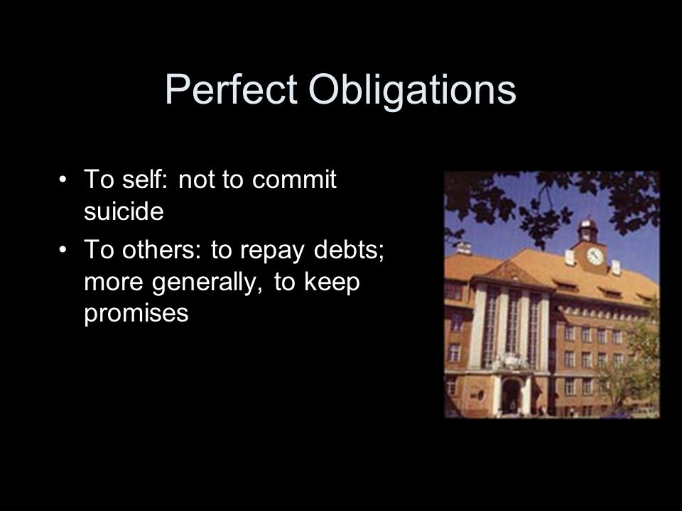 Perfect Obligations To self: not to commit suicide To others: to repay debts; more generally, to keep promises