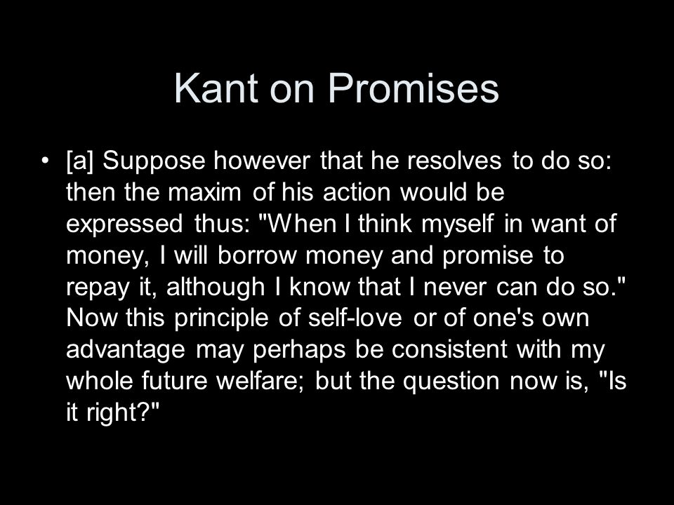 Kant on Promises [a] Suppose however that he resolves to do so: then the maxim of his action would be expressed thus: When I think myself in want of money, I will borrow money and promise to repay it, although I know that I never can do so. Now this principle of self-love or of one s own advantage may perhaps be consistent with my whole future welfare; but the question now is, Is it right