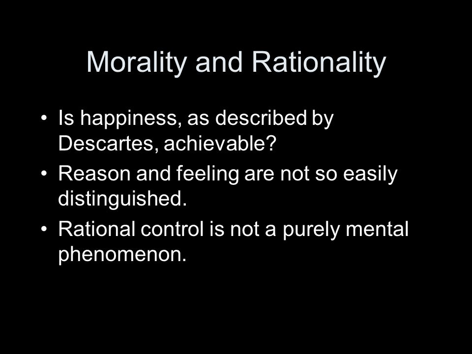 Morality and Rationality Is happiness, as described by Descartes, achievable.
