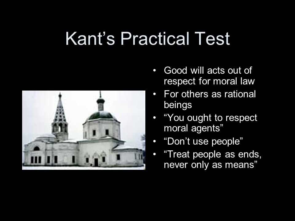 Kant's Practical Test Good will acts out of respect for moral law For others as rational beings You ought to respect moral agents Don't use people Treat people as ends, never only as means