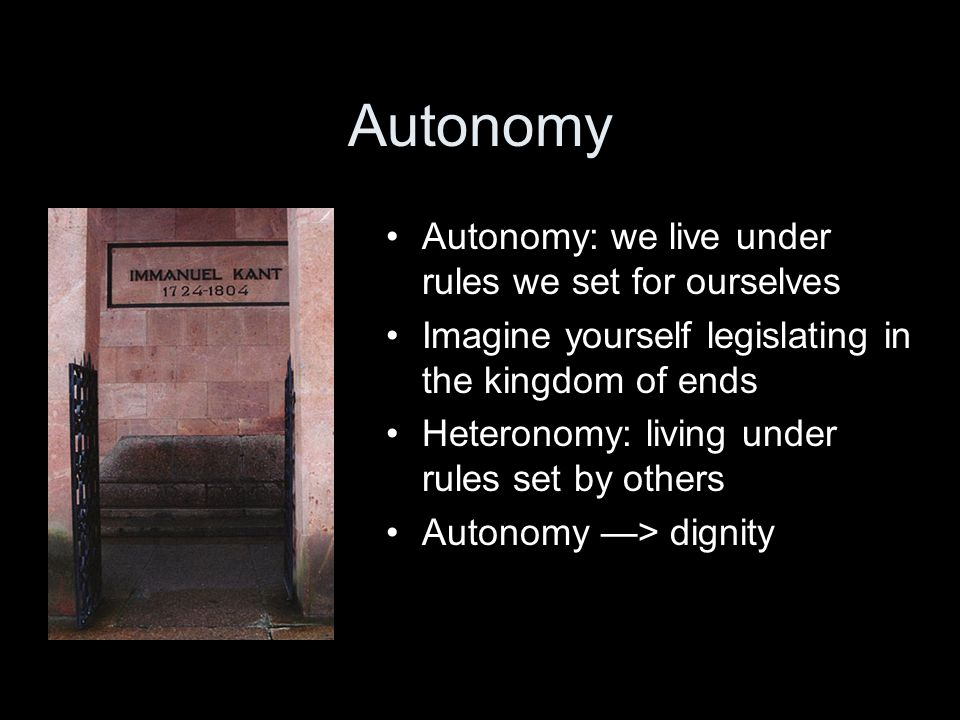 Autonomy Autonomy: we live under rules we set for ourselves Imagine yourself legislating in the kingdom of ends Heteronomy: living under rules set by others Autonomy —> dignity
