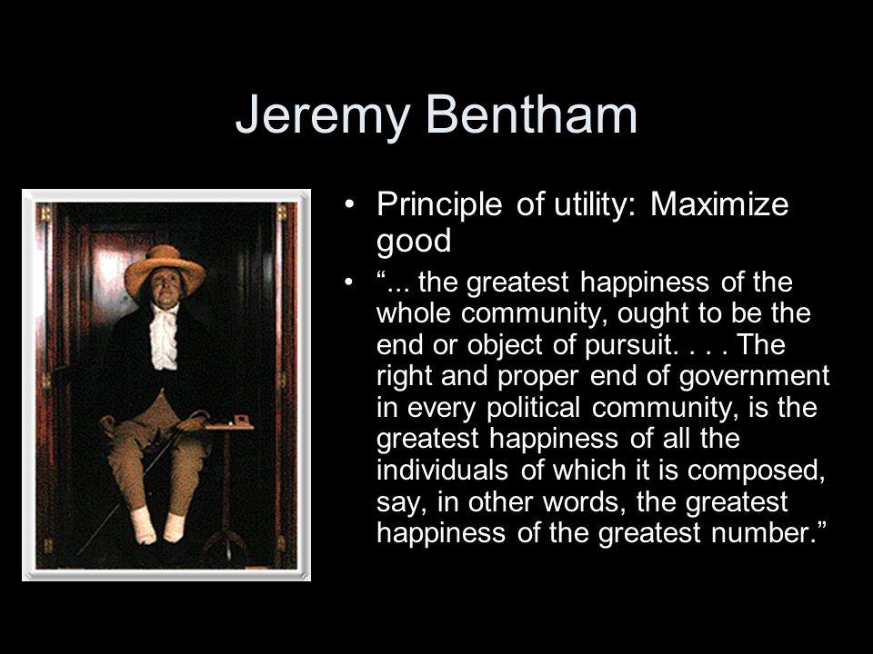 Jeremy Bentham Principle of utility: Maximize good ...