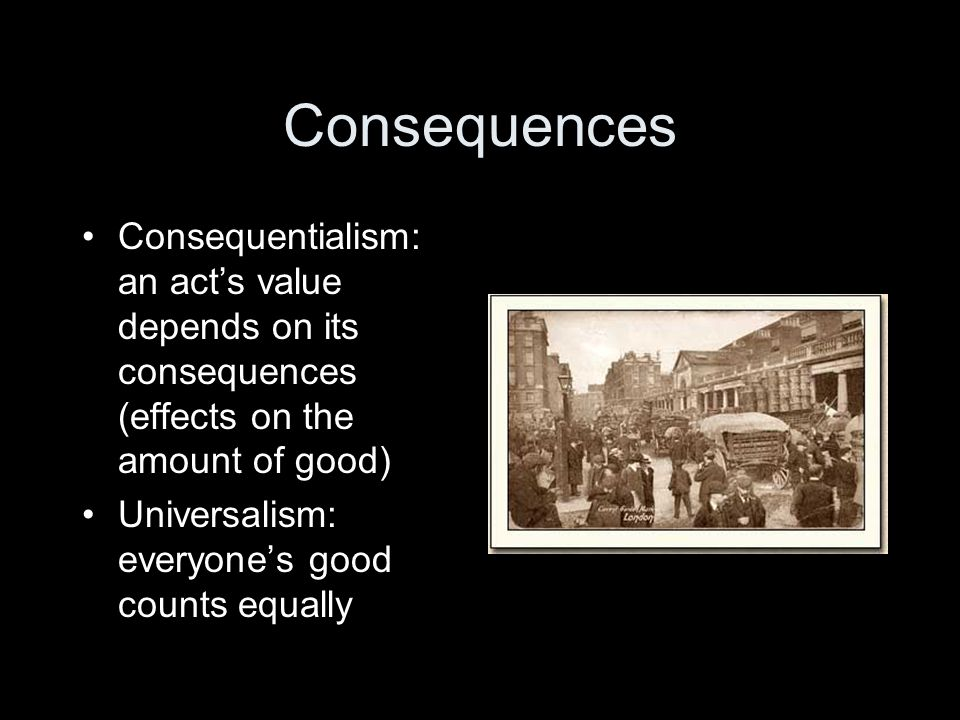 Consequences Consequentialism: an act's value depends on its consequences (effects on the amount of good) Universalism: everyone's good counts equally