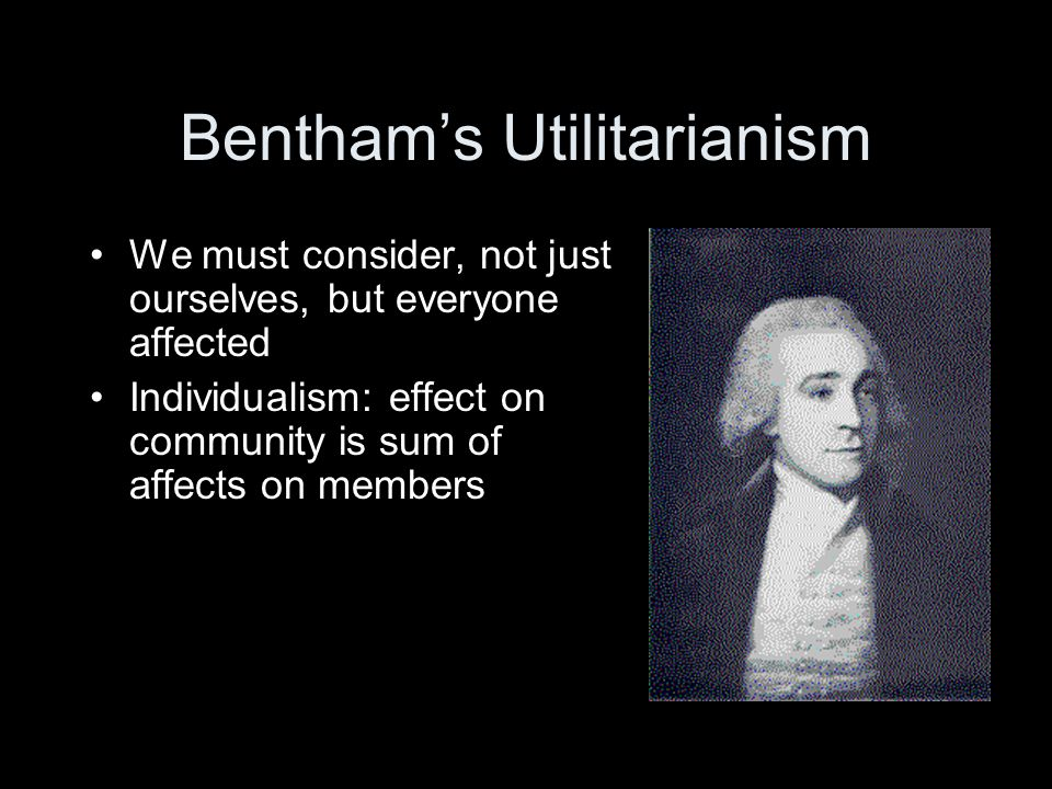 Bentham's Utilitarianism We must consider, not just ourselves, but everyone affected Individualism: effect on community is sum of affects on members