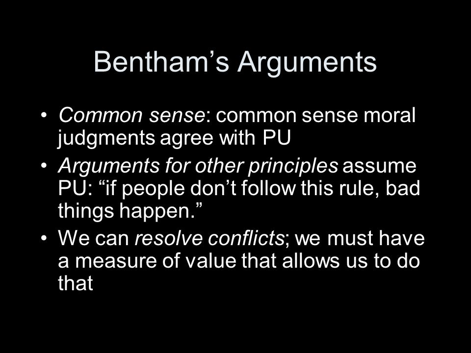 Bentham's Arguments Common sense: common sense moral judgments agree with PU Arguments for other principles assume PU: if people don't follow this rule, bad things happen. We can resolve conflicts; we must have a measure of value that allows us to do that