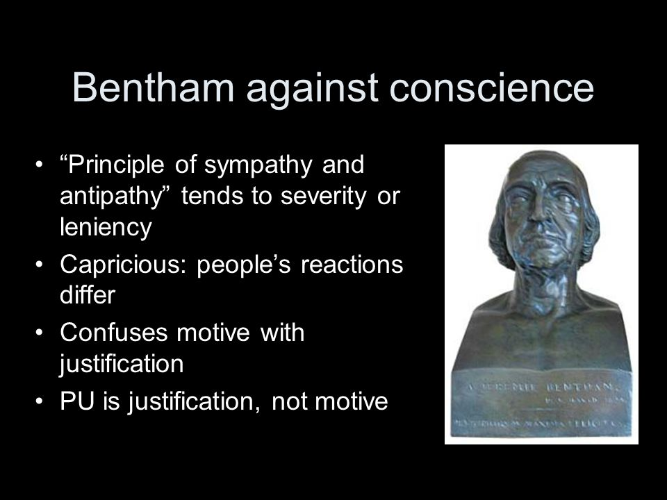 Bentham against conscience Principle of sympathy and antipathy tends to severity or leniency Capricious: people's reactions differ Confuses motive with justification PU is justification, not motive