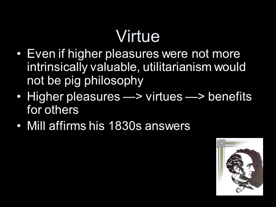 Virtue Even if higher pleasures were not more intrinsically valuable, utilitarianism would not be pig philosophy Higher pleasures —> virtues —> benefits for others Mill affirms his 1830s answers