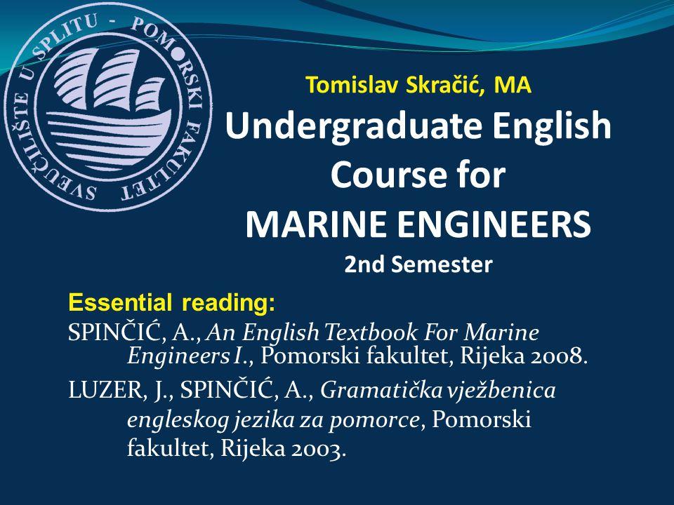 Essential reading: SPINČIĆ, A., An English Textbook For Marine Engineers I., Pomorski fakultet, Rijeka 2008. LUZER, J., SPINČIĆ, A., Gramatička vježbe