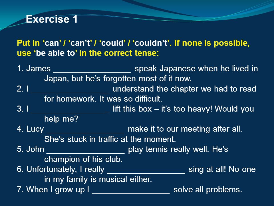 Exercise 1 Put in 'can' / 'can't' / 'could' / 'couldn't'. If none is possible, use 'be able to' in the correct tense: 1. James _________________ speak