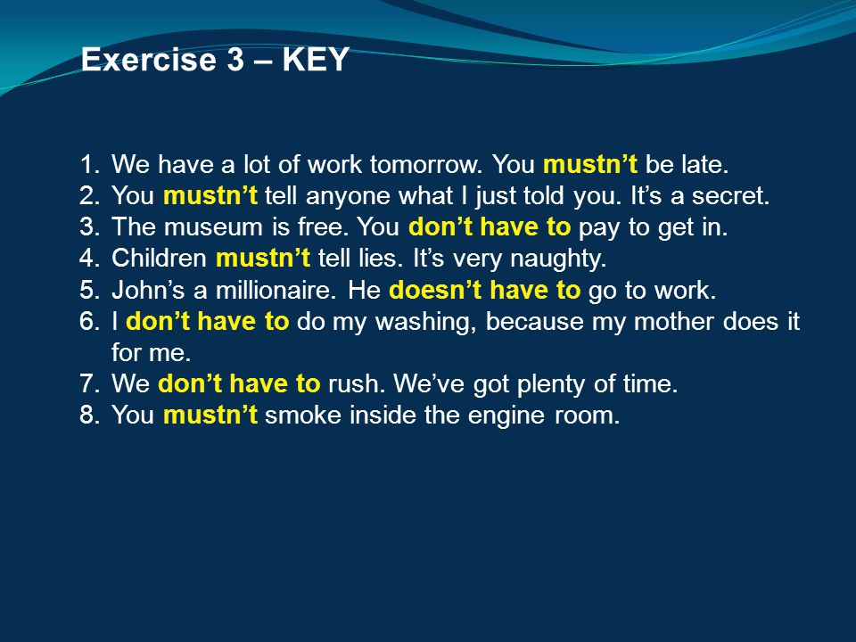 Exercise 3 – KEY 1.We have a lot of work tomorrow. You mustn't be late. 2.You mustn't tell anyone what I just told you. It's a secret. 3.The museum is