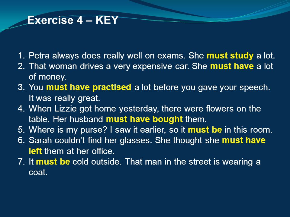 Exercise 4 – KEY 1.Petra always does really well on exams. She must study a lot. 2.That woman drives a very expensive car. She must have a lot of mone