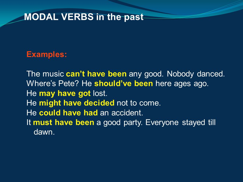 MODAL VERBS in the past Examples: The music can't have been any good. Nobody danced. Where's Pete? He should've been here ages ago. He may have got lo