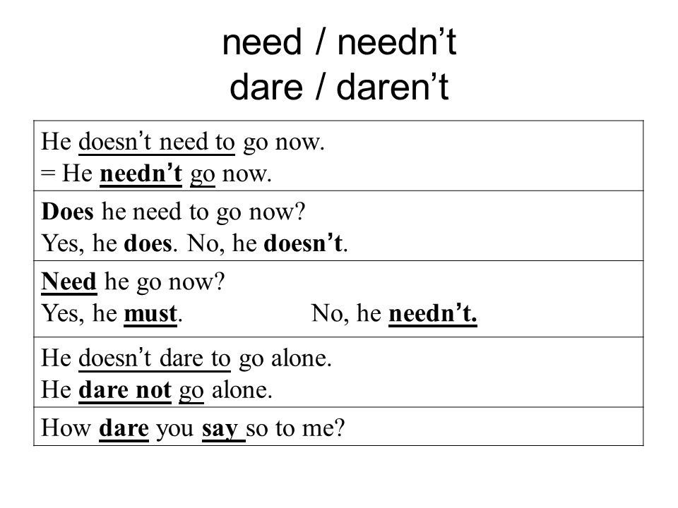 need / needn't dare / daren't He doesn ' t need to go now.