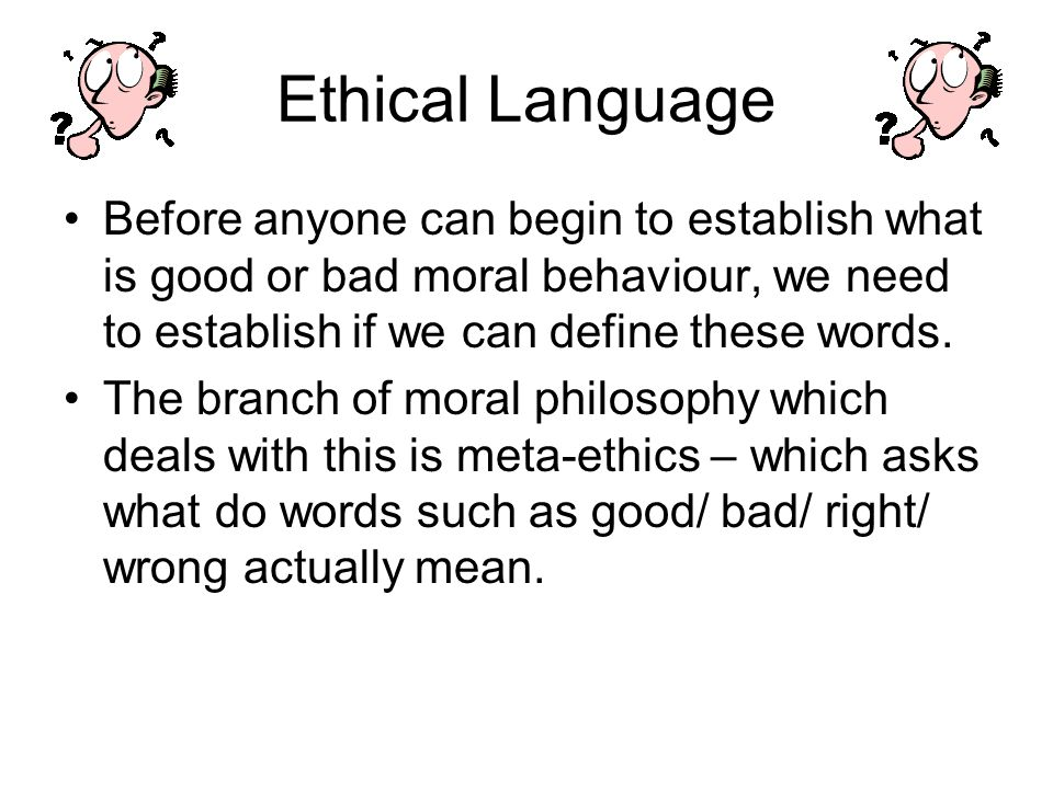 Ethical Language Before anyone can begin to establish what is good or bad moral behaviour, we need to establish if we can define these words. The bran