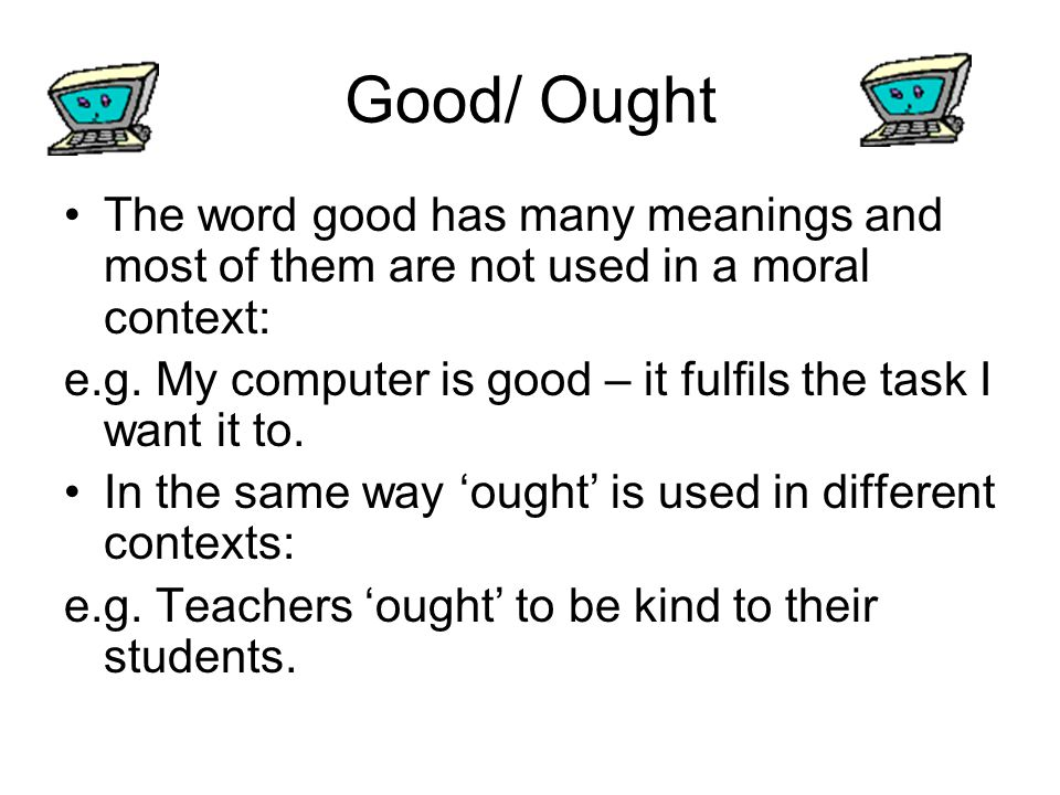 Good/ Ought The word good has many meanings and most of them are not used in a moral context: e.g. My computer is good – it fulfils the task I want it