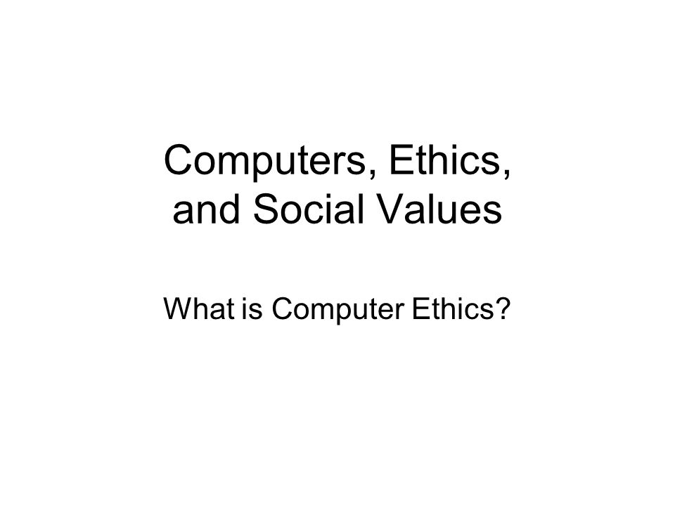 Computers, Ethics, and Social Values What is Computer Ethics