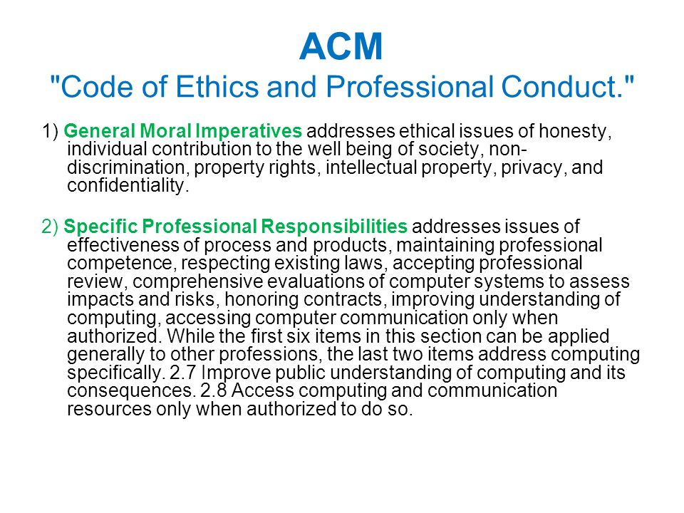 ACM Code of Ethics and Professional Conduct. 1) General Moral Imperatives addresses ethical issues of honesty, individual contribution to the well being of society, non- discrimination, property rights, intellectual property, privacy, and confidentiality.