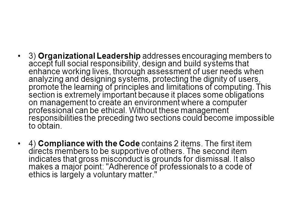 3) Organizational Leadership addresses encouraging members to accept full social responsibility, design and build systems that enhance working lives, thorough assessment of user needs when analyzing and designing systems, protecting the dignity of users, promote the learning of principles and limitations of computing.