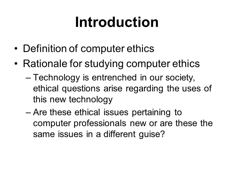 Introduction Definition of computer ethics Rationale for studying computer ethics –Technology is entrenched in our society, ethical questions arise regarding the uses of this new technology –Are these ethical issues pertaining to computer professionals new or are these the same issues in a different guise