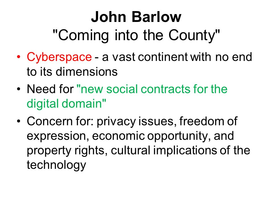 John Barlow Coming into the County Cyberspace - a vast continent with no end to its dimensions Need for new social contracts for the digital domain Concern for: privacy issues, freedom of expression, economic opportunity, and property rights, cultural implications of the technology