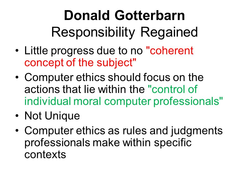 Donald Gotterbarn Responsibility Regained Little progress due to no coherent concept of the subject Computer ethics should focus on the actions that lie within the control of individual moral computer professionals Not Unique Computer ethics as rules and judgments professionals make within specific contexts