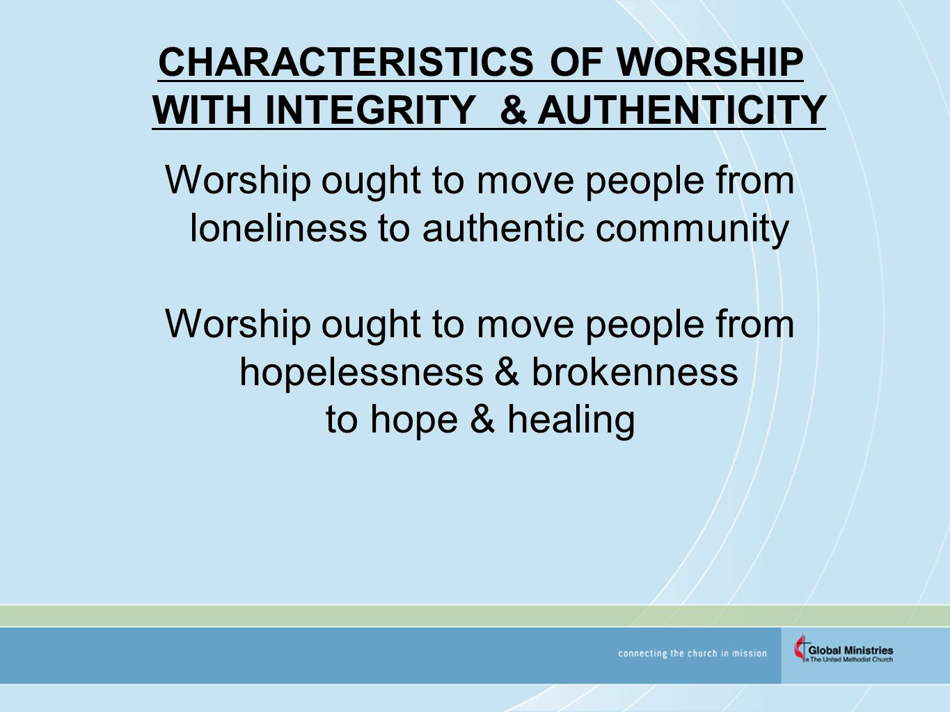 CHARACTERISTICS OF WORSHIP WITH INTEGRITY & AUTHENTICITY Worship ought to move people from loneliness to authentic community Worship ought to move people from hopelessness & brokenness to hope & healing