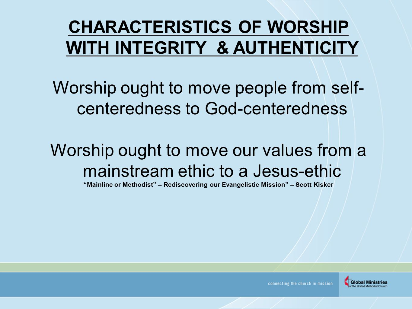 CHARACTERISTICS OF WORSHIP WITH INTEGRITY & AUTHENTICITY Worship ought to move people from self- centeredness to God-centeredness Worship ought to move our values from a mainstream ethic to a Jesus-ethic Mainline or Methodist – Rediscovering our Evangelistic Mission – Scott Kisker