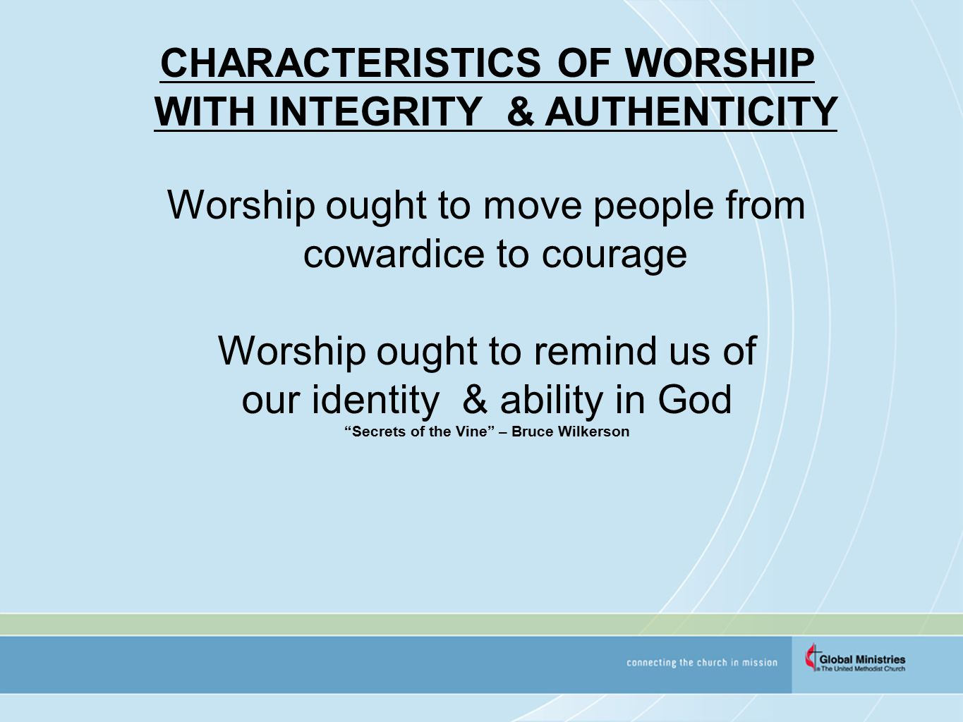 CHARACTERISTICS OF WORSHIP WITH INTEGRITY & AUTHENTICITY Worship ought to move people from cowardice to courage Worship ought to remind us of our identity & ability in God Secrets of the Vine – Bruce Wilkerson