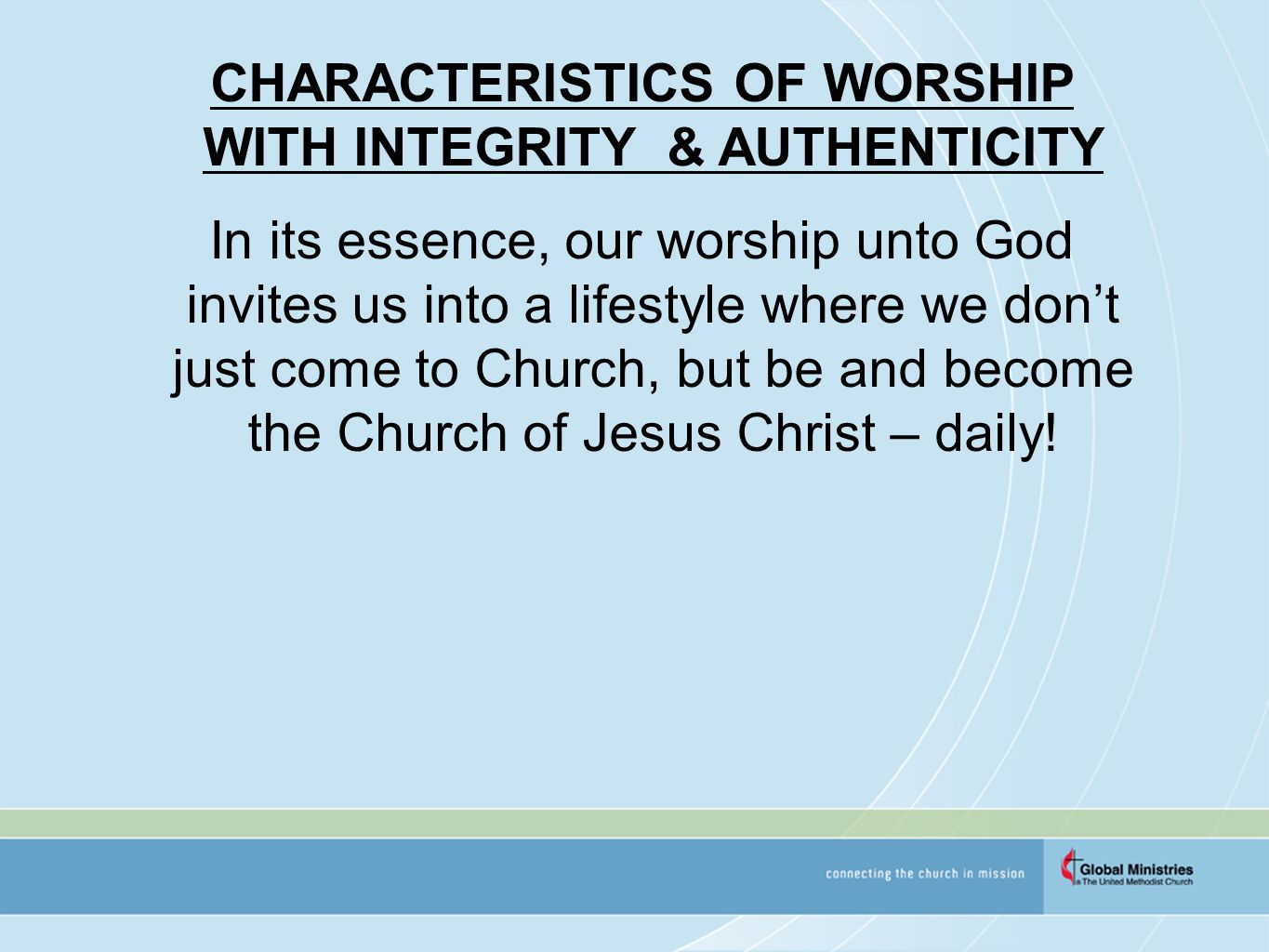 CHARACTERISTICS OF WORSHIP WITH INTEGRITY & AUTHENTICITY In its essence, our worship unto God invites us into a lifestyle where we don't just come to Church, but be and become the Church of Jesus Christ – daily!
