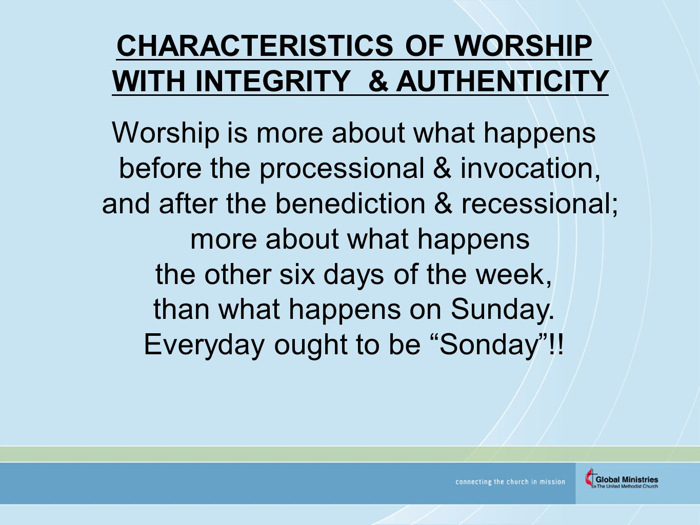 CHARACTERISTICS OF WORSHIP WITH INTEGRITY & AUTHENTICITY Worship is more about what happens before the processional & invocation, and after the benediction & recessional; more about what happens the other six days of the week, than what happens on Sunday.