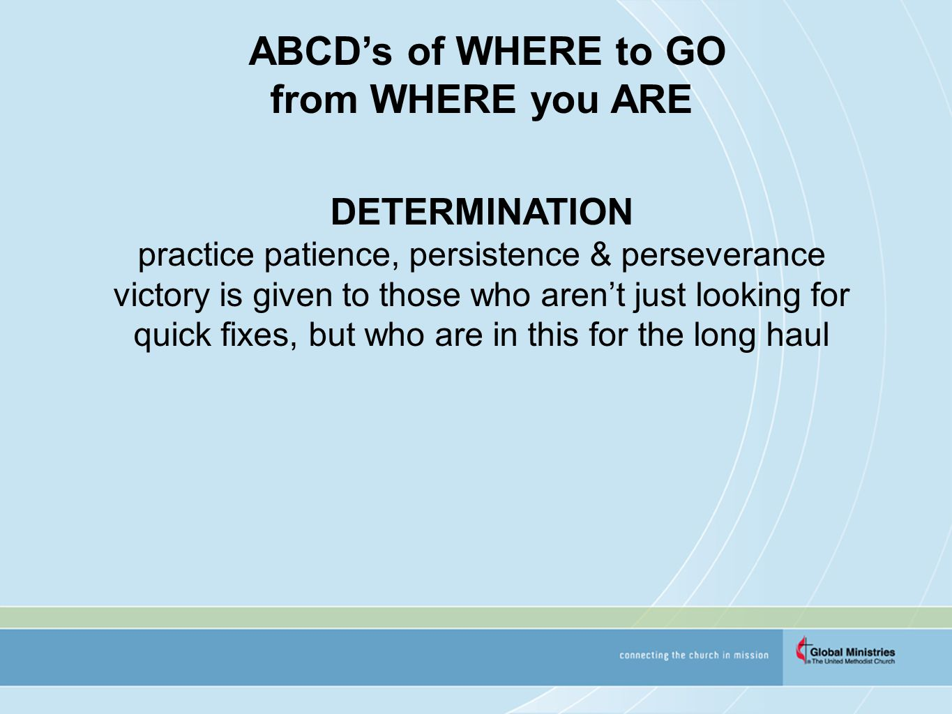 ABCD's of WHERE to GO from WHERE you ARE DETERMINATION practice patience, persistence & perseverance victory is given to those who aren't just looking for quick fixes, but who are in this for the long haul