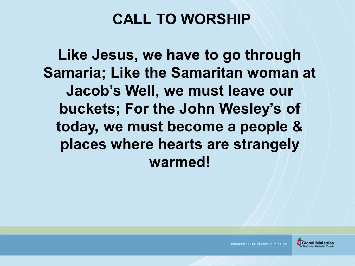 CALL TO WORSHIP Like Jesus, we have to go through Samaria; Like the Samaritan woman at Jacob's Well, we must leave our buckets; For the John Wesley's of today, we must become a people & places where hearts are strangely warmed!