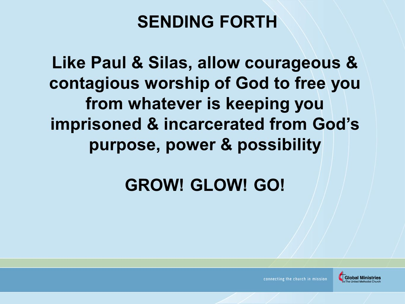SENDING FORTH Like Paul & Silas, allow courageous & contagious worship of God to free you from whatever is keeping you imprisoned & incarcerated from God's purpose, power & possibility GROW.