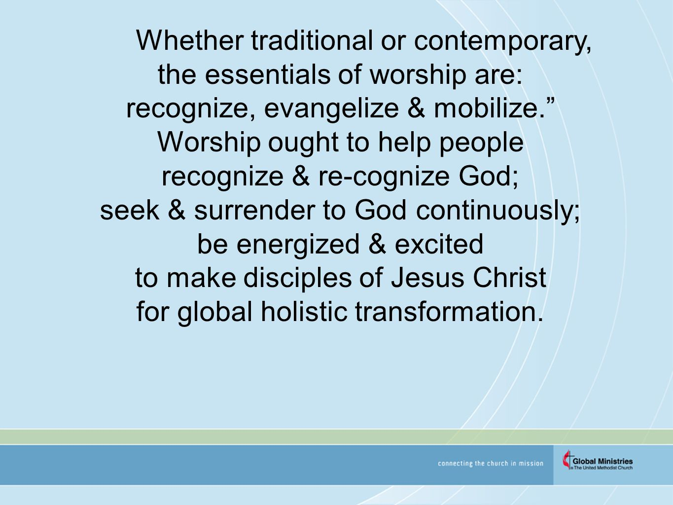 Whether traditional or contemporary, the essentials of worship are: recognize, evangelize & mobilize. Worship ought to help people recognize & re-cognize God; seek & surrender to God continuously; be energized & excited to make disciples of Jesus Christ for global holistic transformation.