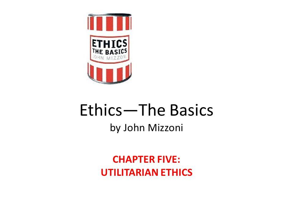 Ethics—The Basics by John Mizzoni CHAPTER FIVE: UTILITARIAN ETHICS