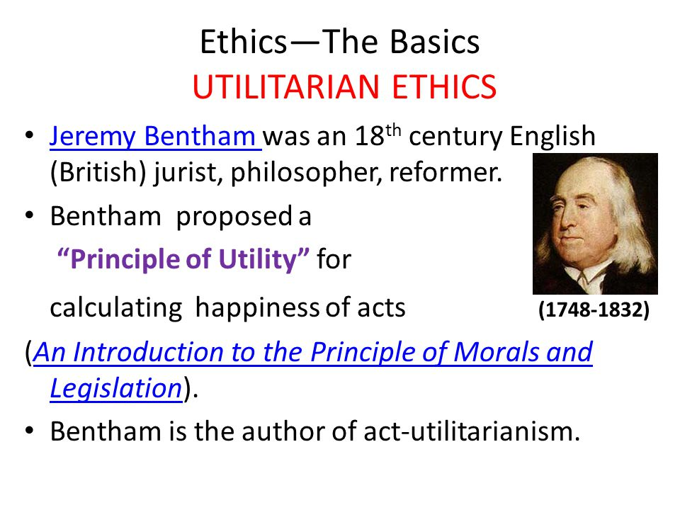 Ethics—The Basics UTILITARIAN ETHICS Jeremy Bentham was an 18 th century English (British) jurist, philosopher, reformer.
