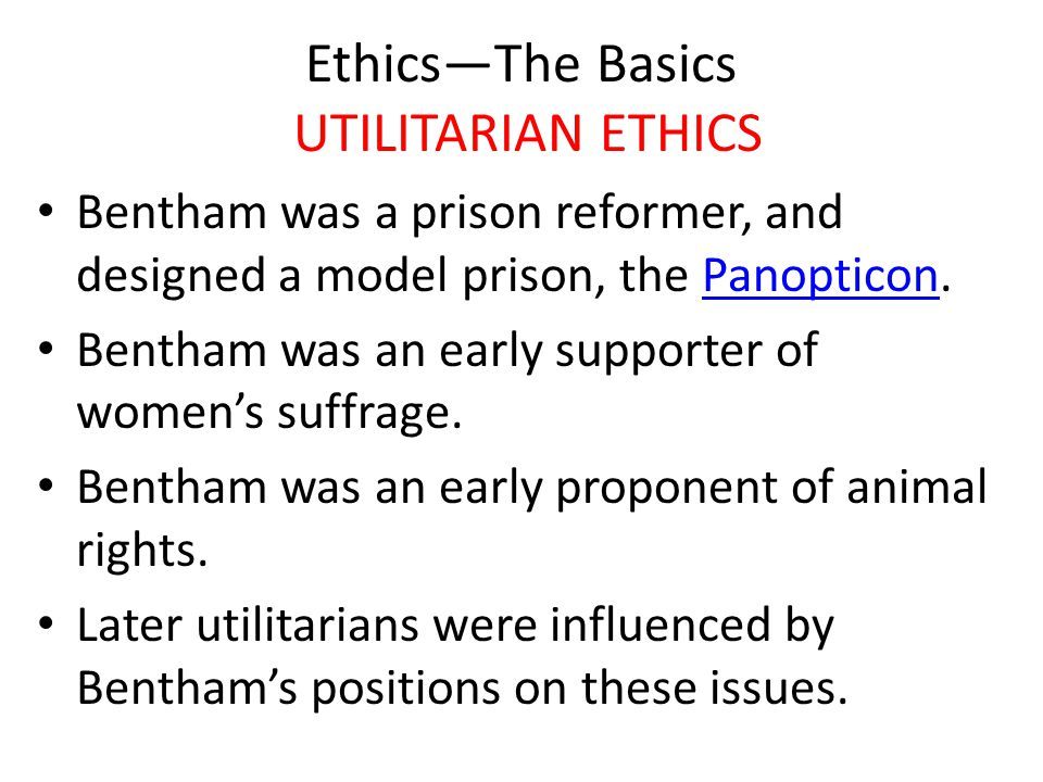 Ethics—The Basics UTILITARIAN ETHICS Bentham was a prison reformer, and designed a model prison, the Panopticon.Panopticon Bentham was an early supporter of women's suffrage.