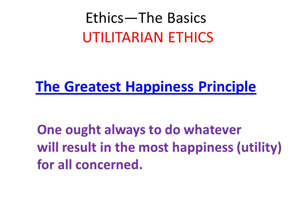 Ethics—The Basics UTILITARIAN ETHICS The Greatest Happiness Principle One ought always to do whatever will result in the most happiness (utility) for all concerned.