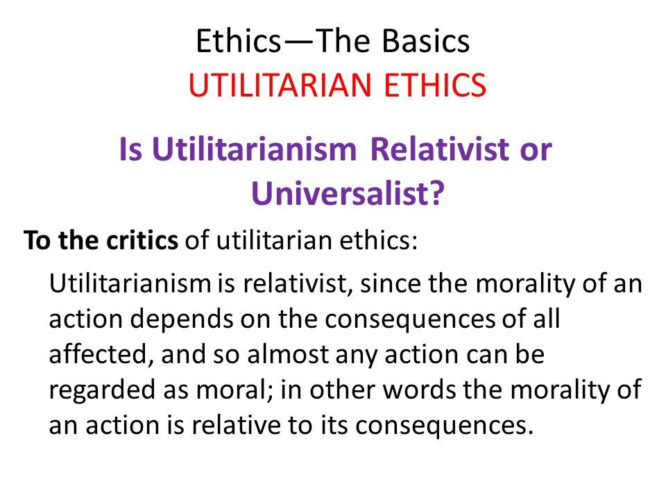 Ethics—The Basics UTILITARIAN ETHICS Is Utilitarianism Relativist or Universalist? To the critics of utilitarian ethics: Utilitarianism is relativist,