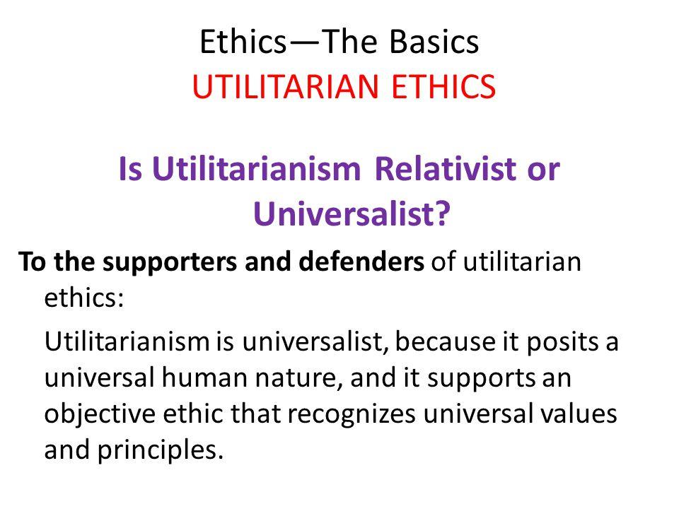 Ethics—The Basics UTILITARIAN ETHICS Is Utilitarianism Relativist or Universalist? To the supporters and defenders of utilitarian ethics: Utilitariani