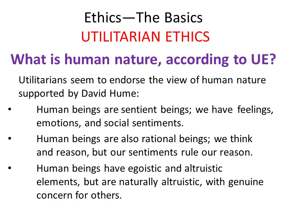 Ethics—The Basics UTILITARIAN ETHICS What is human nature, according to UE.