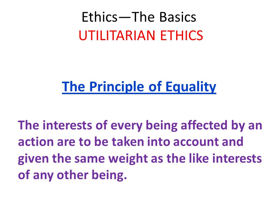 Ethics—The Basics UTILITARIAN ETHICS The Principle of Equality The interests of every being affected by an action are to be taken into account and given the same weight as the like interests of any other being.