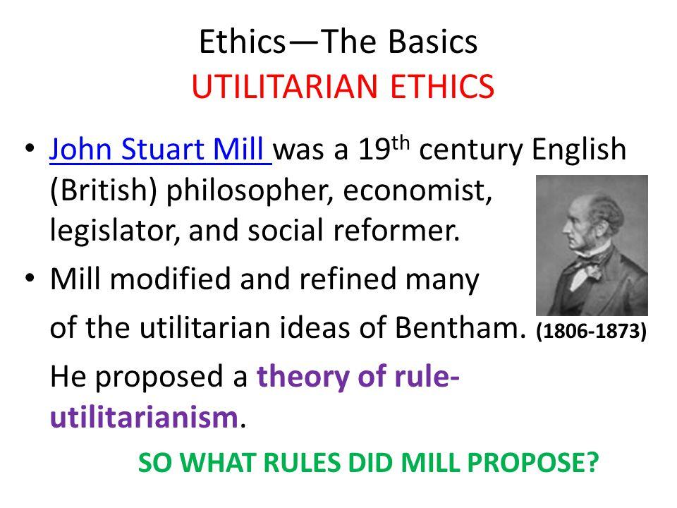 Ethics—The Basics UTILITARIAN ETHICS John Stuart Mill was a 19 th century English (British) philosopher, economist, legislator, and social reformer. J