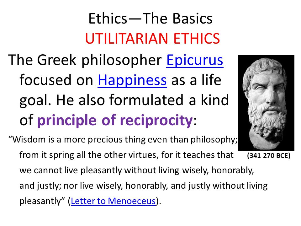Ethics—The Basics UTILITARIAN ETHICS The Greek philosopher Epicurus focused on Happiness as a life goal.