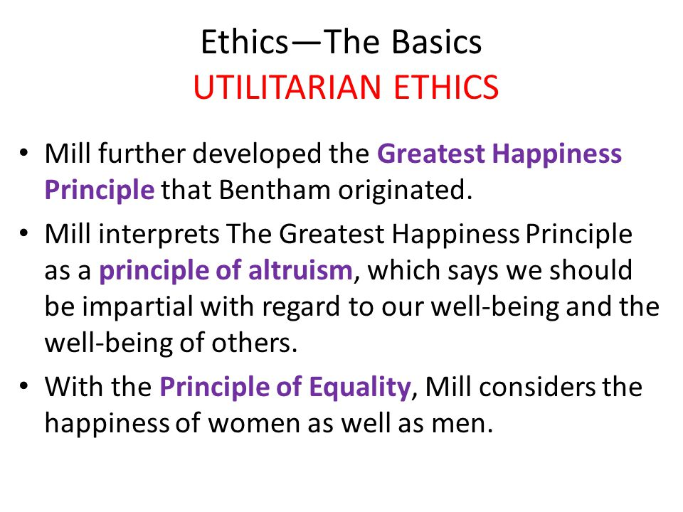 Ethics—The Basics UTILITARIAN ETHICS Mill further developed the Greatest Happiness Principle that Bentham originated.