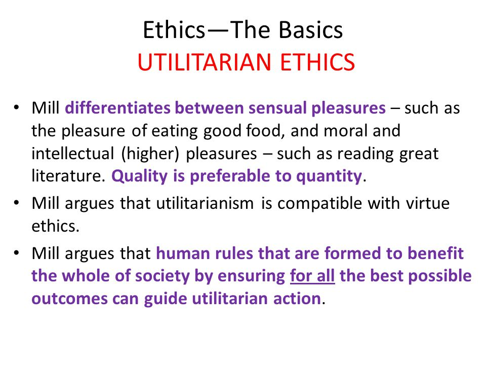 Ethics—The Basics UTILITARIAN ETHICS Mill differentiates between sensual pleasures – such as the pleasure of eating good food, and moral and intellectual (higher) pleasures – such as reading great literature.