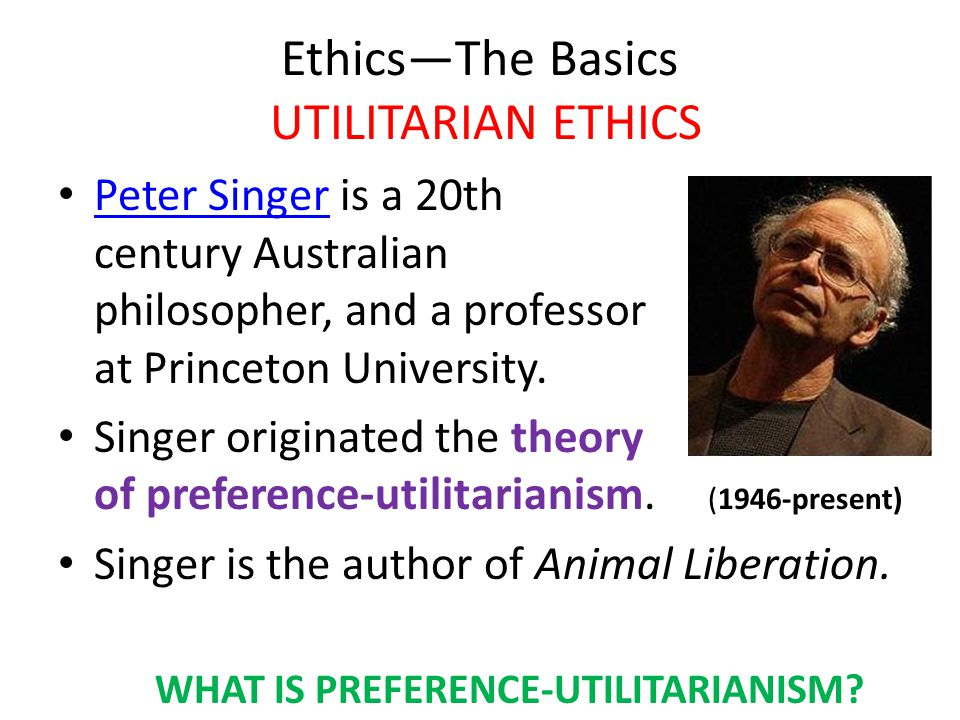 Ethics—The Basics UTILITARIAN ETHICS Peter Singer is a 20th century Australian philosopher, and a professor at Princeton University.