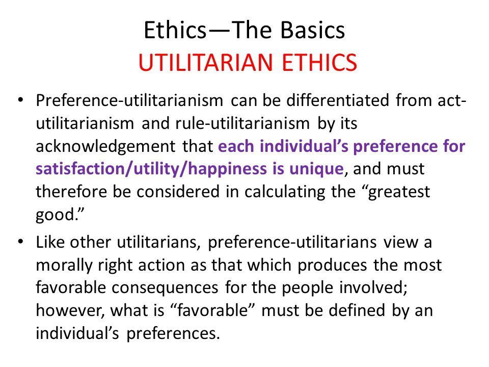 Ethics—The Basics UTILITARIAN ETHICS Preference-utilitarianism can be differentiated from act- utilitarianism and rule-utilitarianism by its acknowledgement that each individual's preference for satisfaction/utility/happiness is unique, and must therefore be considered in calculating the greatest good. Like other utilitarians, preference-utilitarians view a morally right action as that which produces the most favorable consequences for the people involved; however, what is favorable must be defined by an individual's preferences.