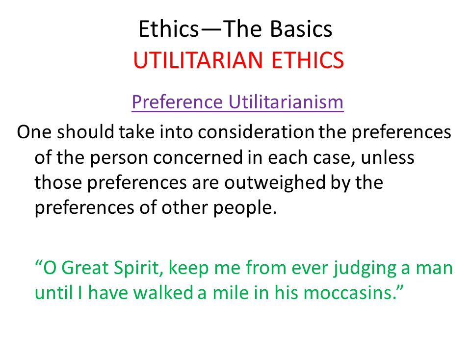 Ethics—The Basics UTILITARIAN ETHICS Preference Utilitarianism One should take into consideration the preferences of the person concerned in each case, unless those preferences are outweighed by the preferences of other people.